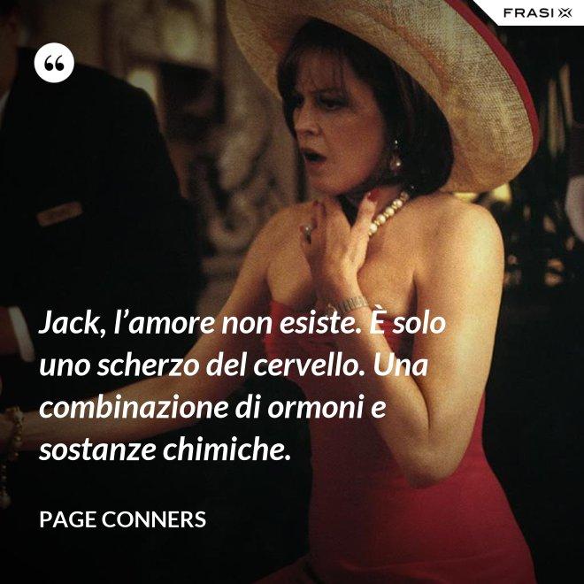 Jack, l'amore non esiste. È solo uno scherzo del cervello. Una combinazione di ormoni e sostanze chimiche. - Page Conners
