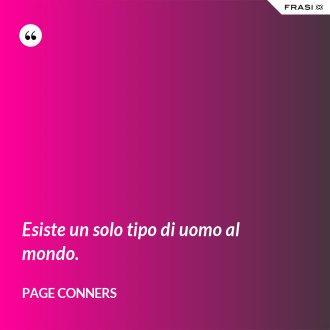 Esiste un solo tipo di uomo al mondo. - Page Conners