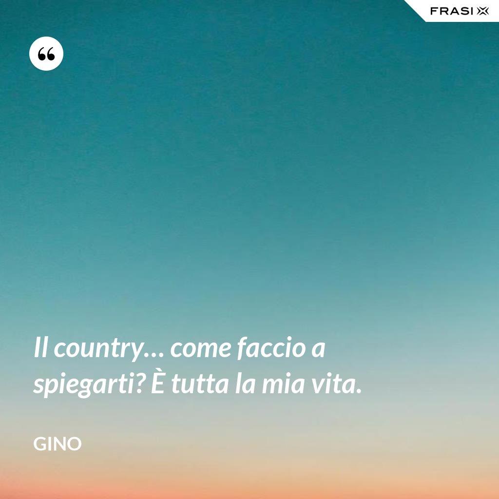Il country… come faccio a spiegarti? È tutta la mia vita. - Gino
