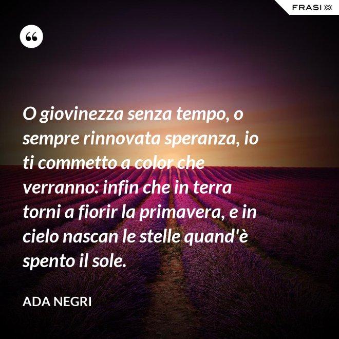 O giovinezza senza tempo, o sempre rinnovata speranza, io ti commetto a color che verranno: infin che in terra torni a fiorir la primavera, e in cielo nascan le stelle quand'è spento il sole. - Ada Negri