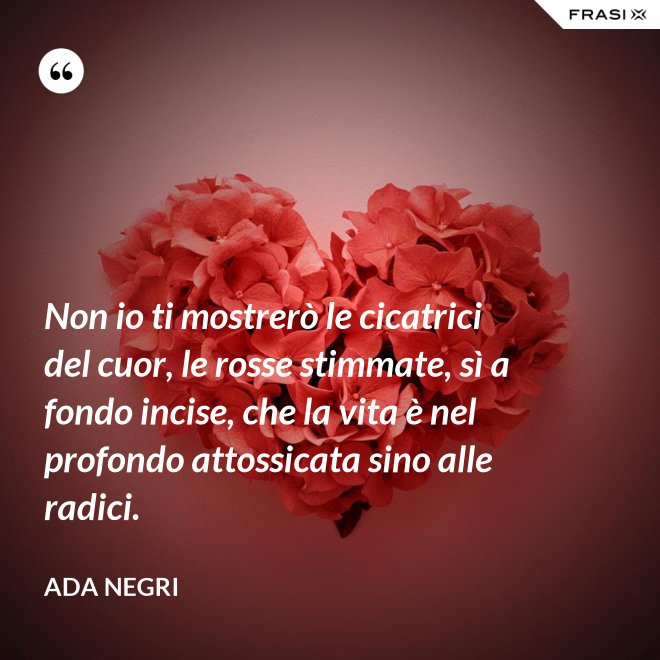 Non io ti mostrerò le cicatrici del cuor, le rosse stimmate, sì a fondo incise, che la vita è nel profondo attossicata sino alle radici. - Ada Negri