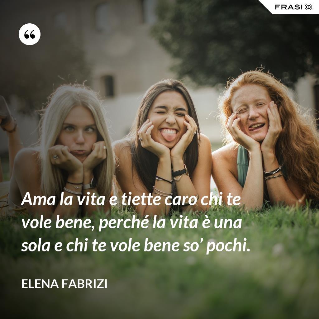 Ama la vita e tiette caro chi te vole bene, perché la vita è una sola e chi te vole bene so' pochi. - Elena Fabrizi