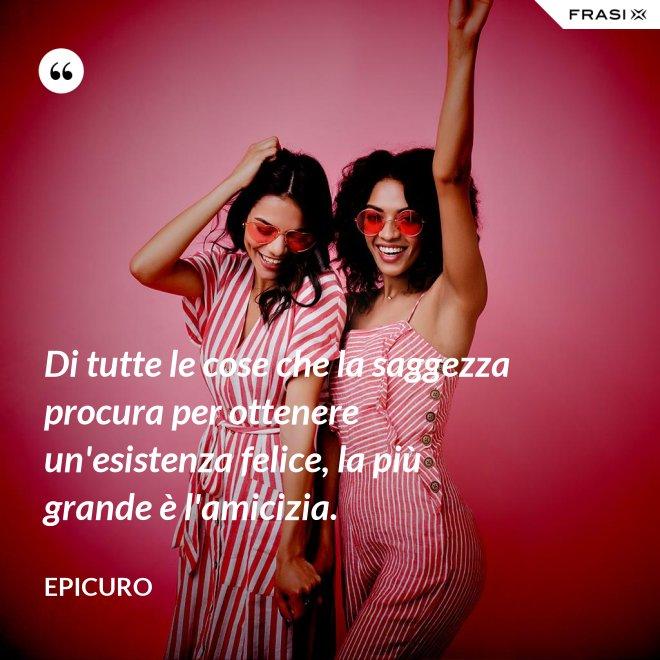 Di tutte le cose che la saggezza procura per ottenere un'esistenza felice, la più grande è l'amicizia. - Epicuro