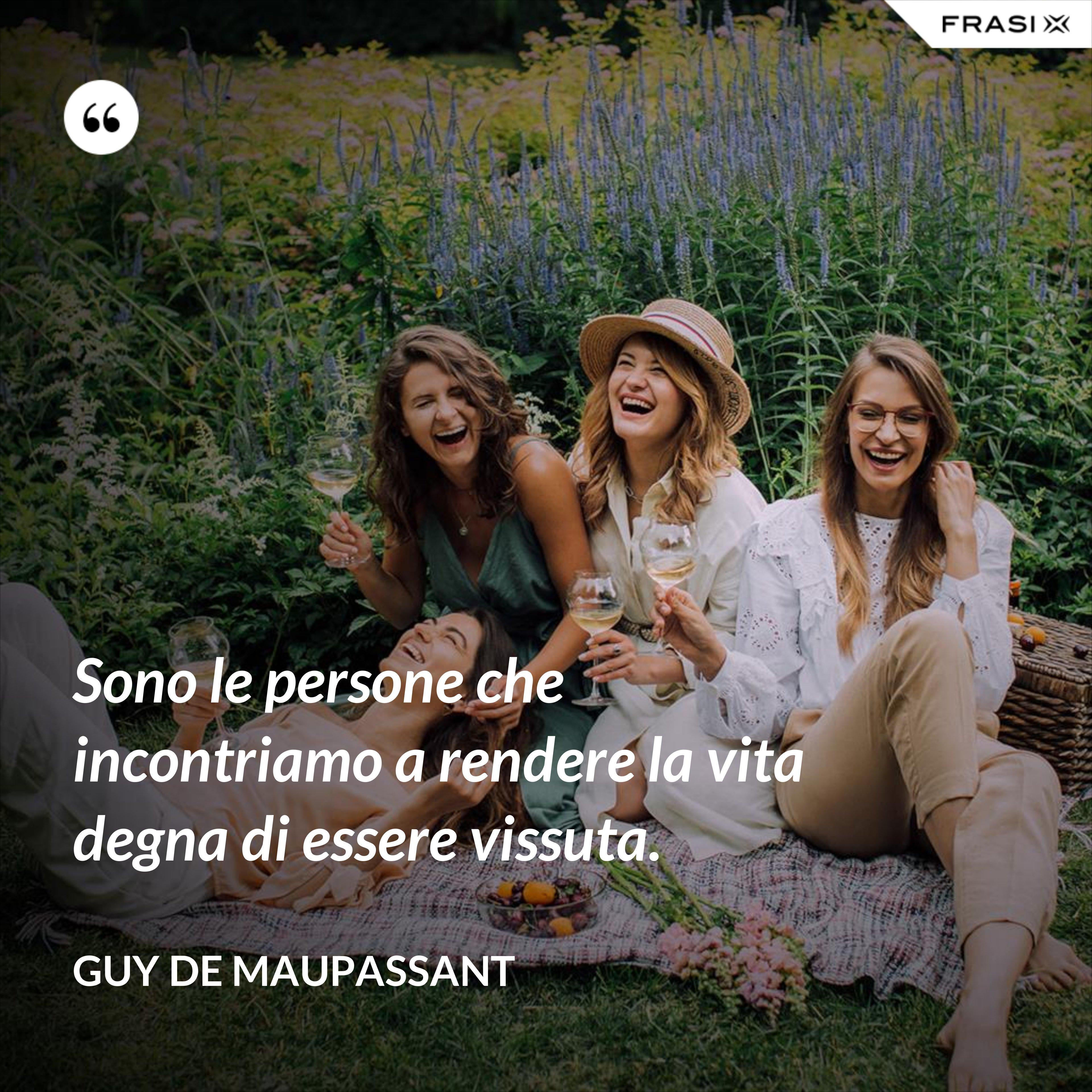 Sono le persone che incontriamo a rendere la vita degna di essere vissuta. - Guy de Maupassant