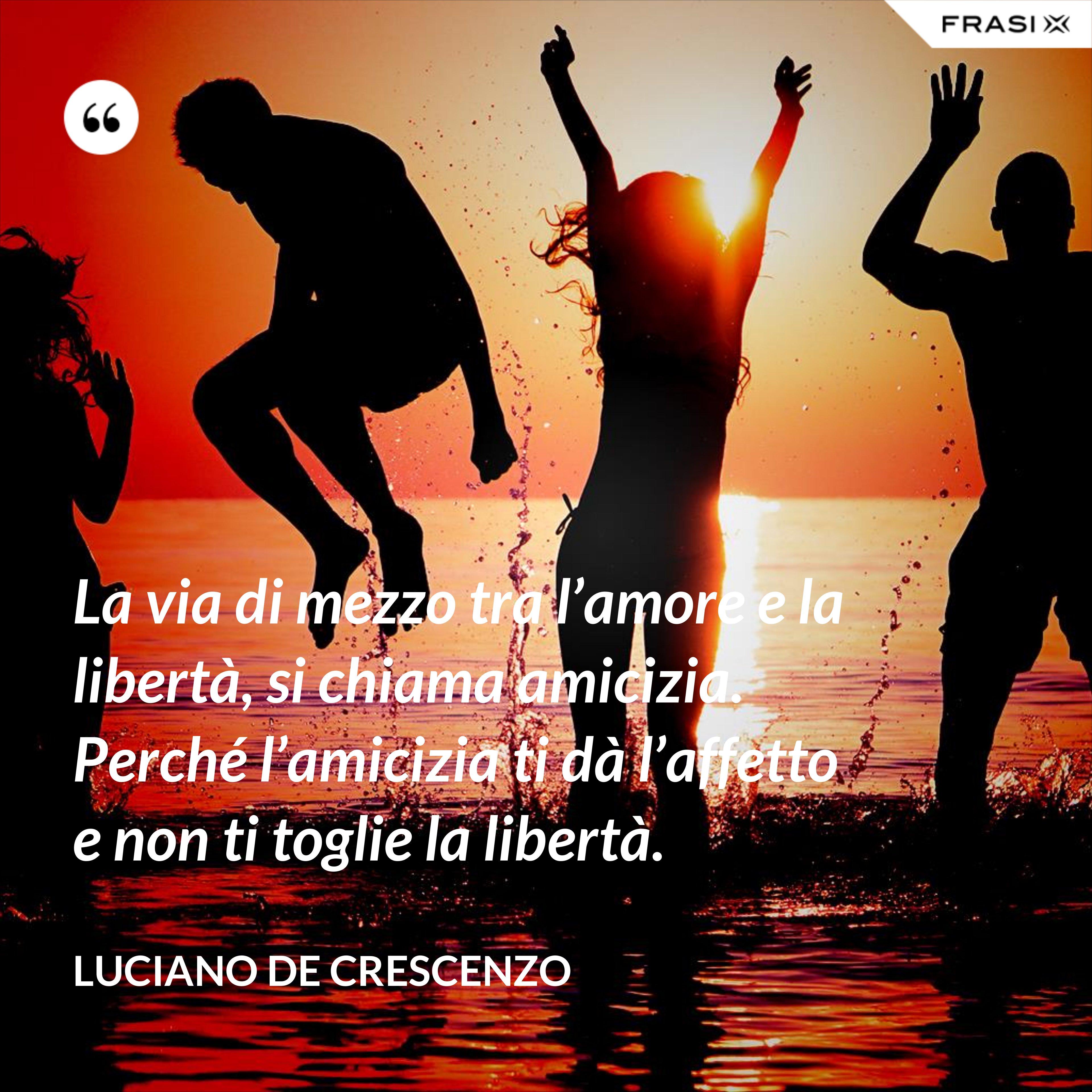La via di mezzo tra l'amore e la libertà, si chiama amicizia. Perché l'amicizia ti dà l'affetto e non ti toglie la libertà. - Luciano De Crescenzo