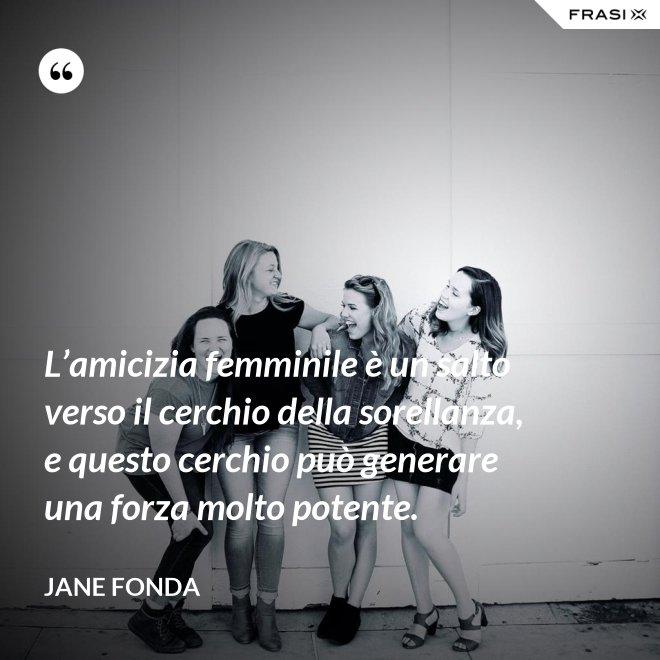 L'amicizia femminile è un salto verso il cerchio della sorellanza, e questo cerchio può generare una forza molto potente. - Jane Fonda