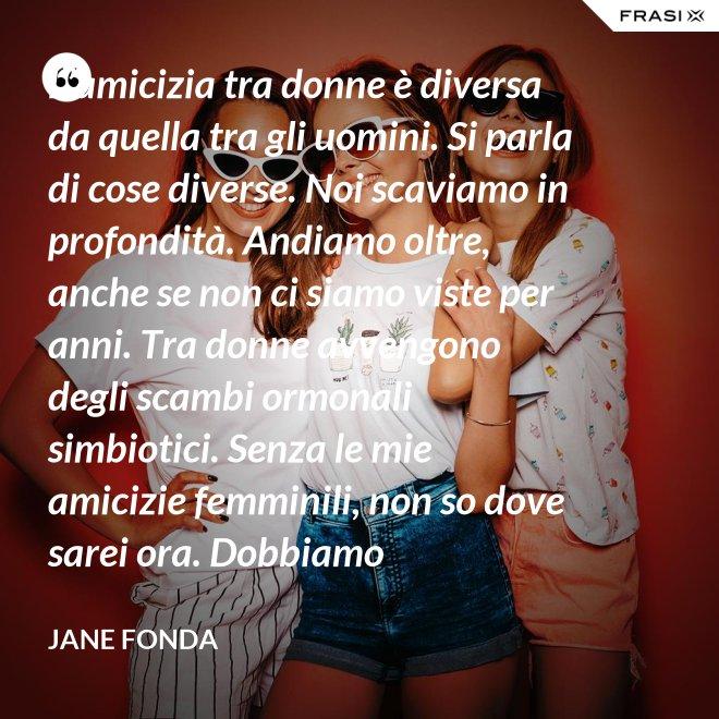 L'amicizia tra donne è diversa da quella tra gli uomini. Si parla di cose diverse. Noi scaviamo in profondità. Andiamo oltre, anche se non ci siamo viste per anni. Tra donne avvengono degli scambi ormonali simbiotici. Senza le mie amicizie femminili, non so dove sarei ora. Dobbiamo comprenderci e aiutarci a vicenda. - Jane Fonda