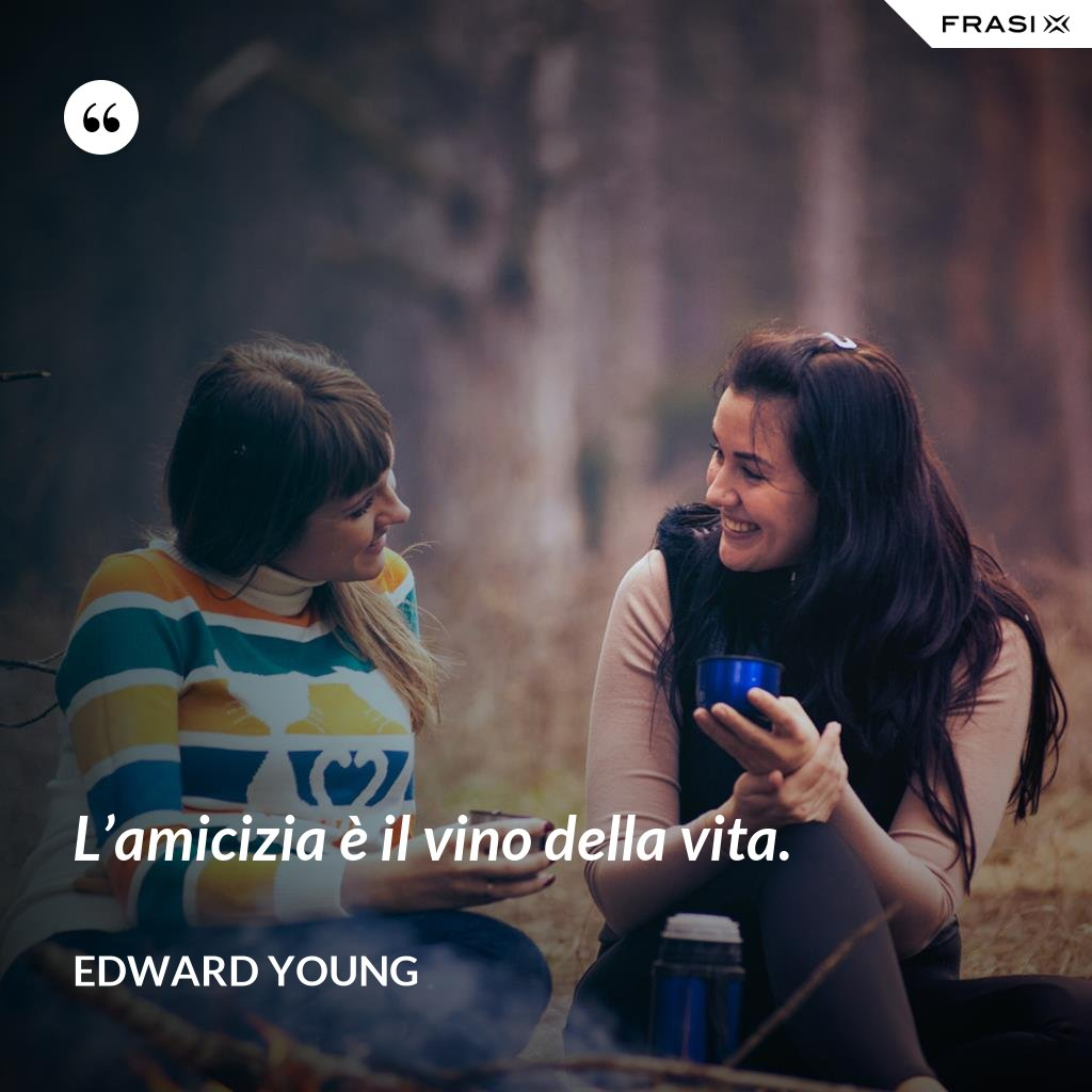 L'amicizia è il vino della vita. - Edward Young