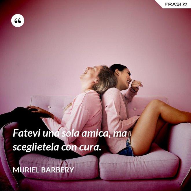 Fatevi una sola amica, ma sceglietela con cura. - Muriel Barbery