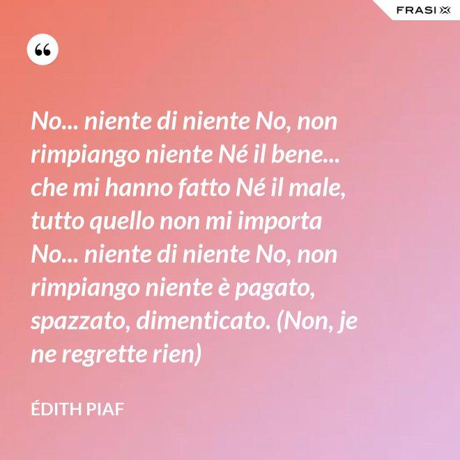 No... niente di niente No, non rimpiango niente Né il bene... che mi hanno fatto Né il male, tutto quello non mi importa No... niente di niente No, non rimpiango niente è pagato, spazzato, dimenticato. (Non, je ne regrette rien) - Édith Piaf