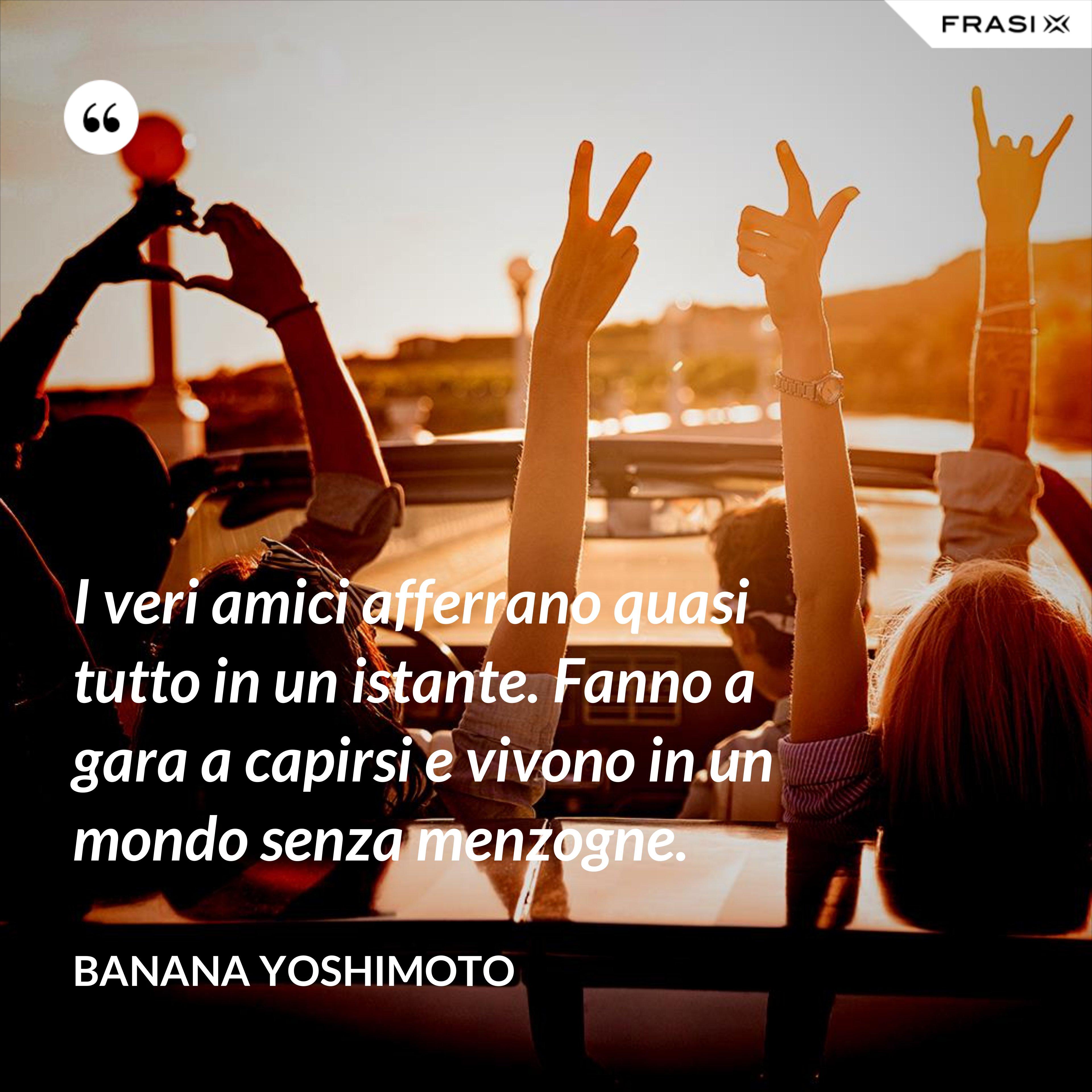 I veri amici afferrano quasi tutto in un istante. Fanno a gara a capirsi e vivono in un mondo senza menzogne. - Banana Yoshimoto
