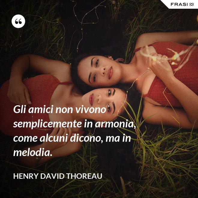 Gli amici non vivono semplicemente in armonia, come alcuni dicono, ma in melodia. - Henry David Thoreau