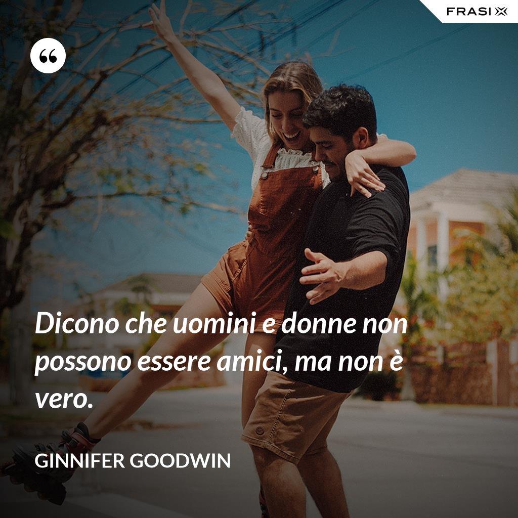 Dicono che uomini e donne non possono essere amici, ma non è vero. - Ginnifer Goodwin