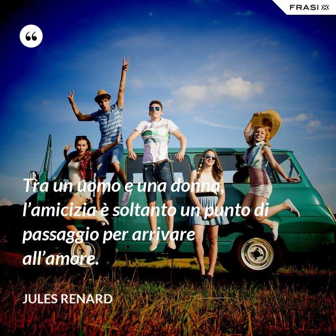 Tra un uomo e una donna, l'amicizia è soltanto un punto di passaggio per arrivare all'amore. - Jules Renard