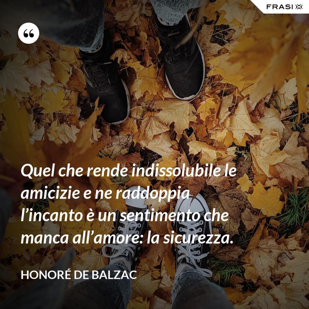 Quel che rende indissolubile le amicizie e ne raddoppia l'incanto è un sentimento che manca all'amore: la sicurezza. - Honoré de Balzac