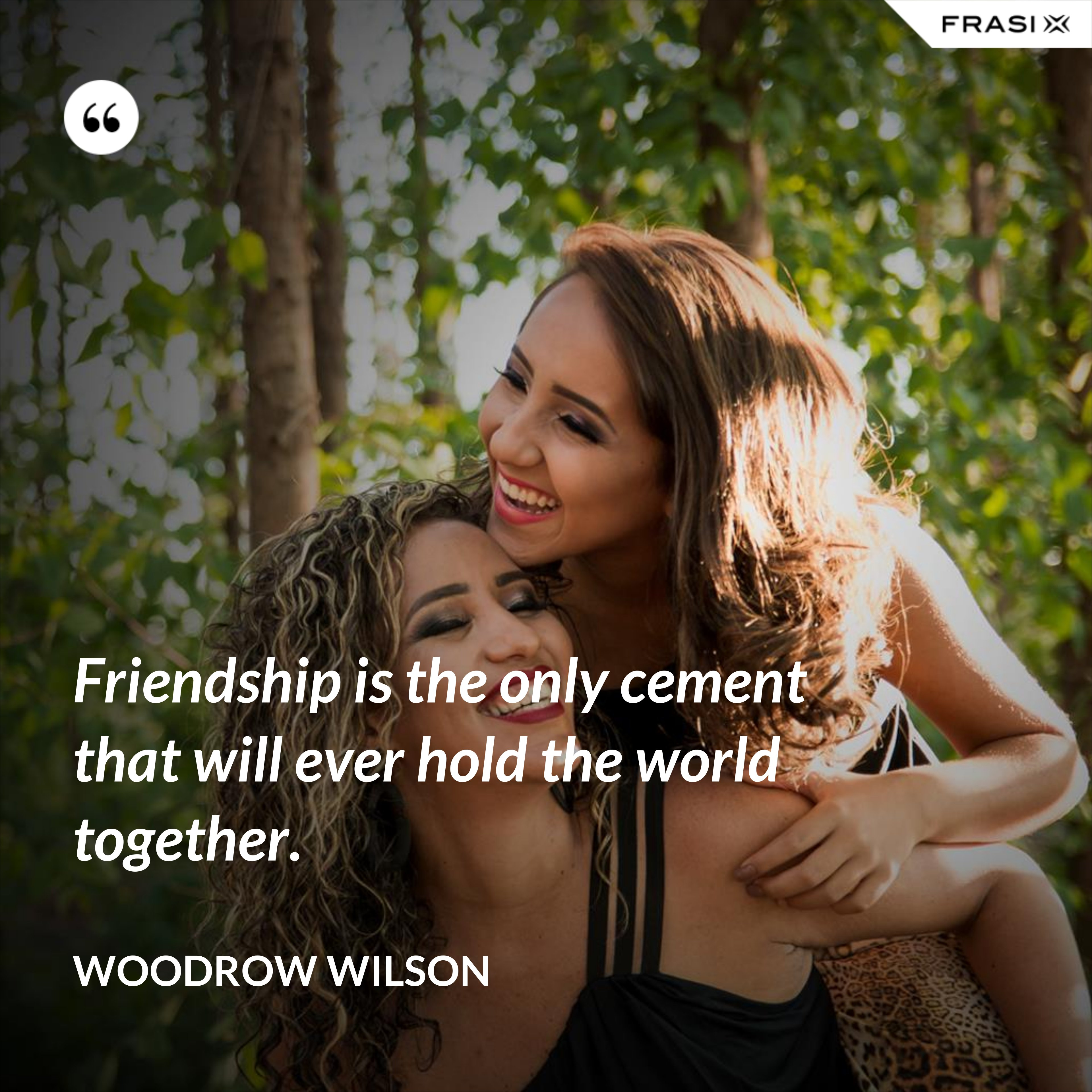 Friendship is the only cement that will ever hold the world together. - Woodrow Wilson