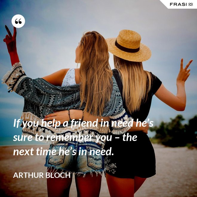 If you help a friend in need he's sure to remember you – the next time he's in need. - Arthur Bloch