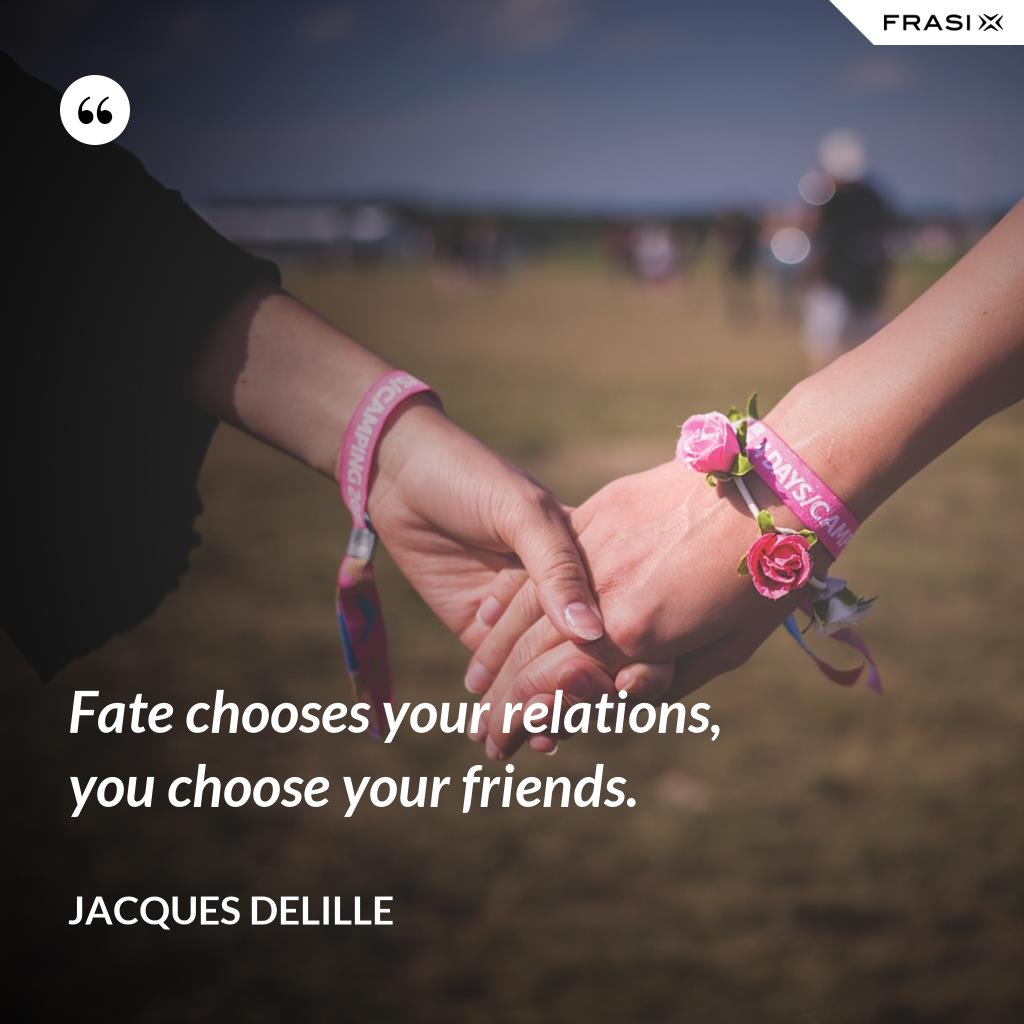 Fate chooses your relations, you choose your friends. - Jacques Delille