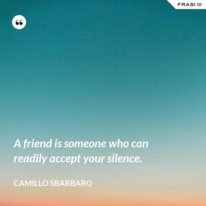 A friend is someone who can readily accept your silence. - Camillo Sbarbaro