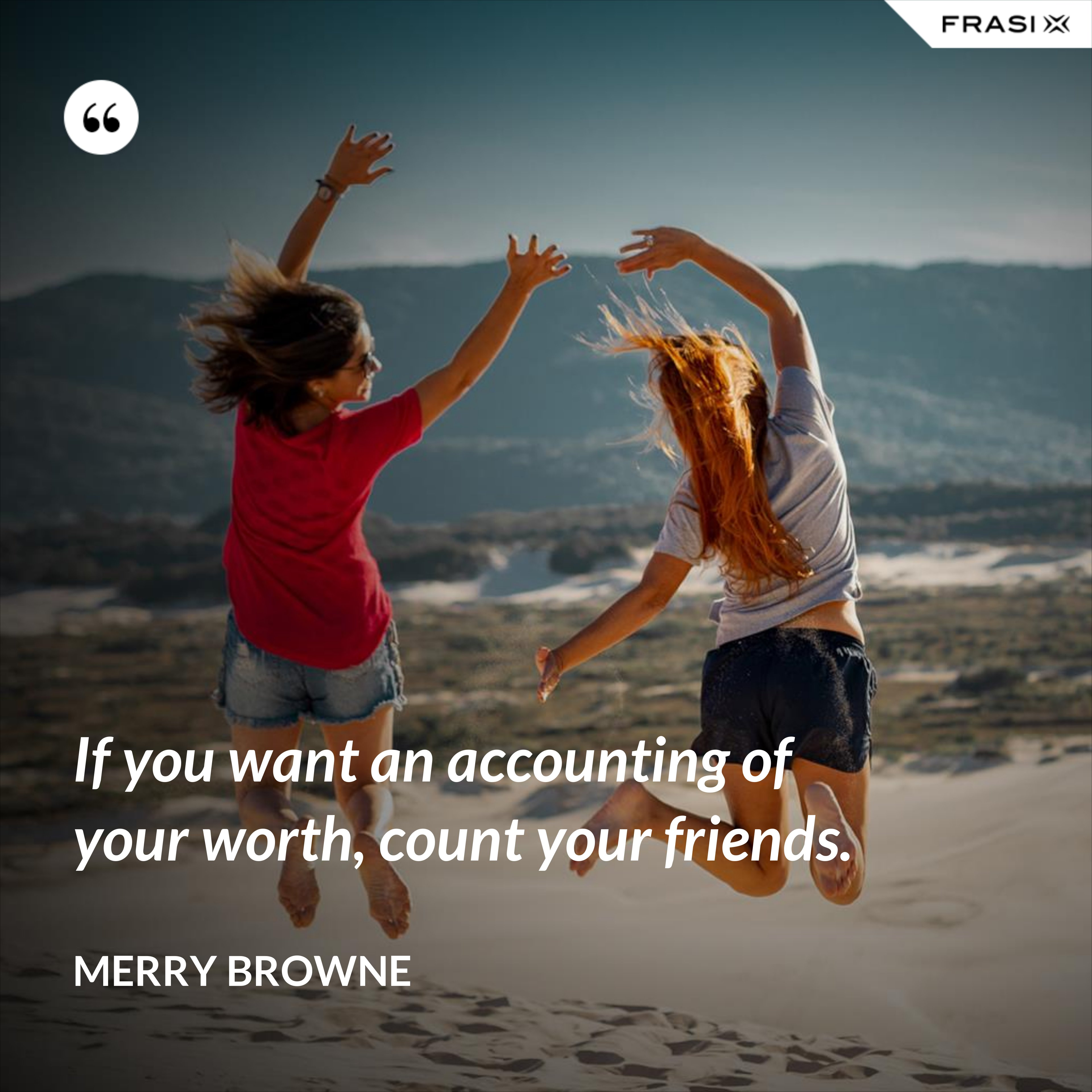 If you want an accounting of your worth, count your friends. - Merry Browne
