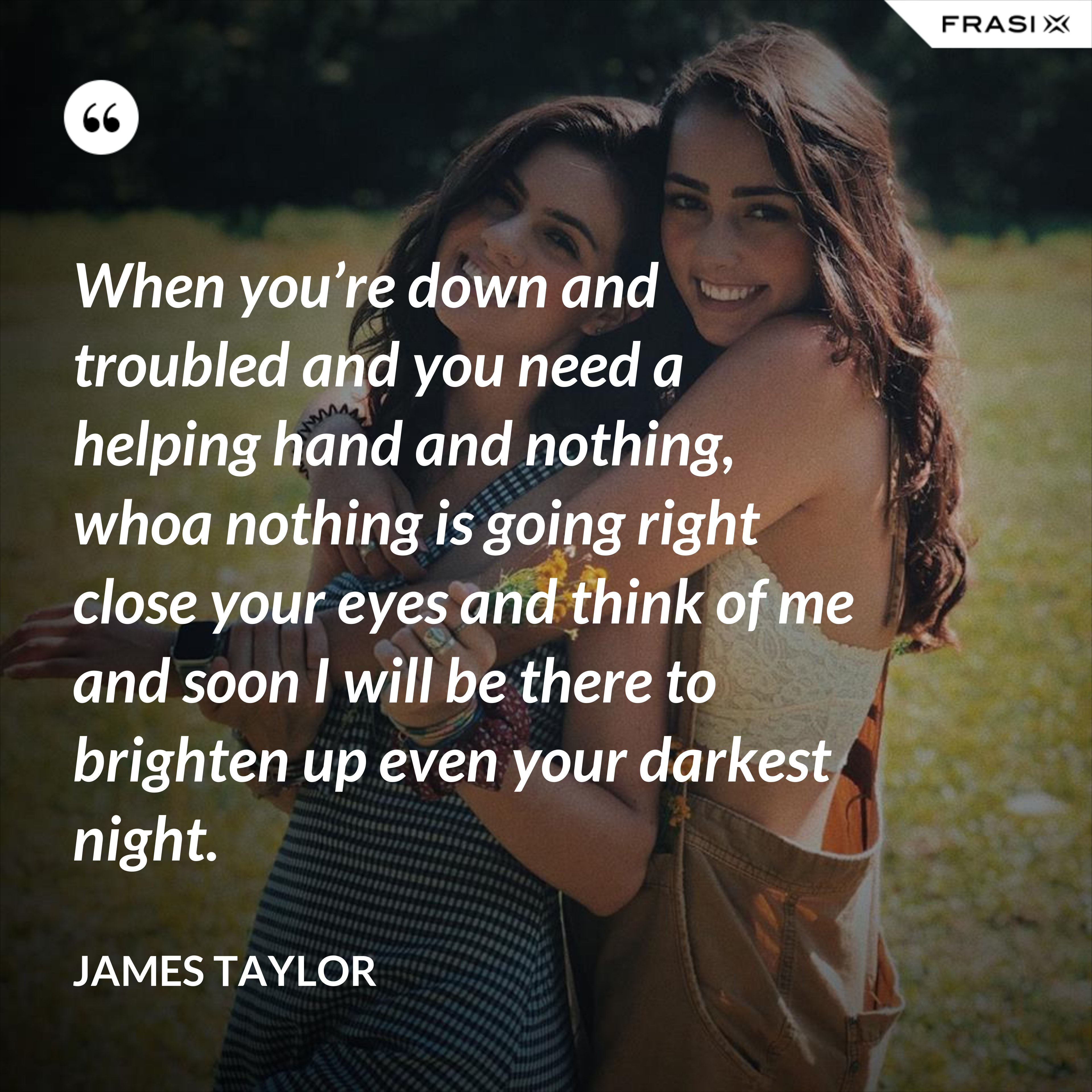 When you're down and troubled and you need a helping hand and nothing, whoa nothing is going right close your eyes and think of me and soon I will be there to brighten up even your darkest night. - James Taylor