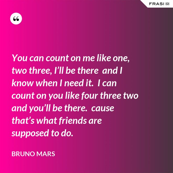 You can count on me like one, two three, I'll be there  and I know when I need it.  I can count on you like four three two and you'll be there.  cause that's what friends are supposed to do. - Bruno Mars