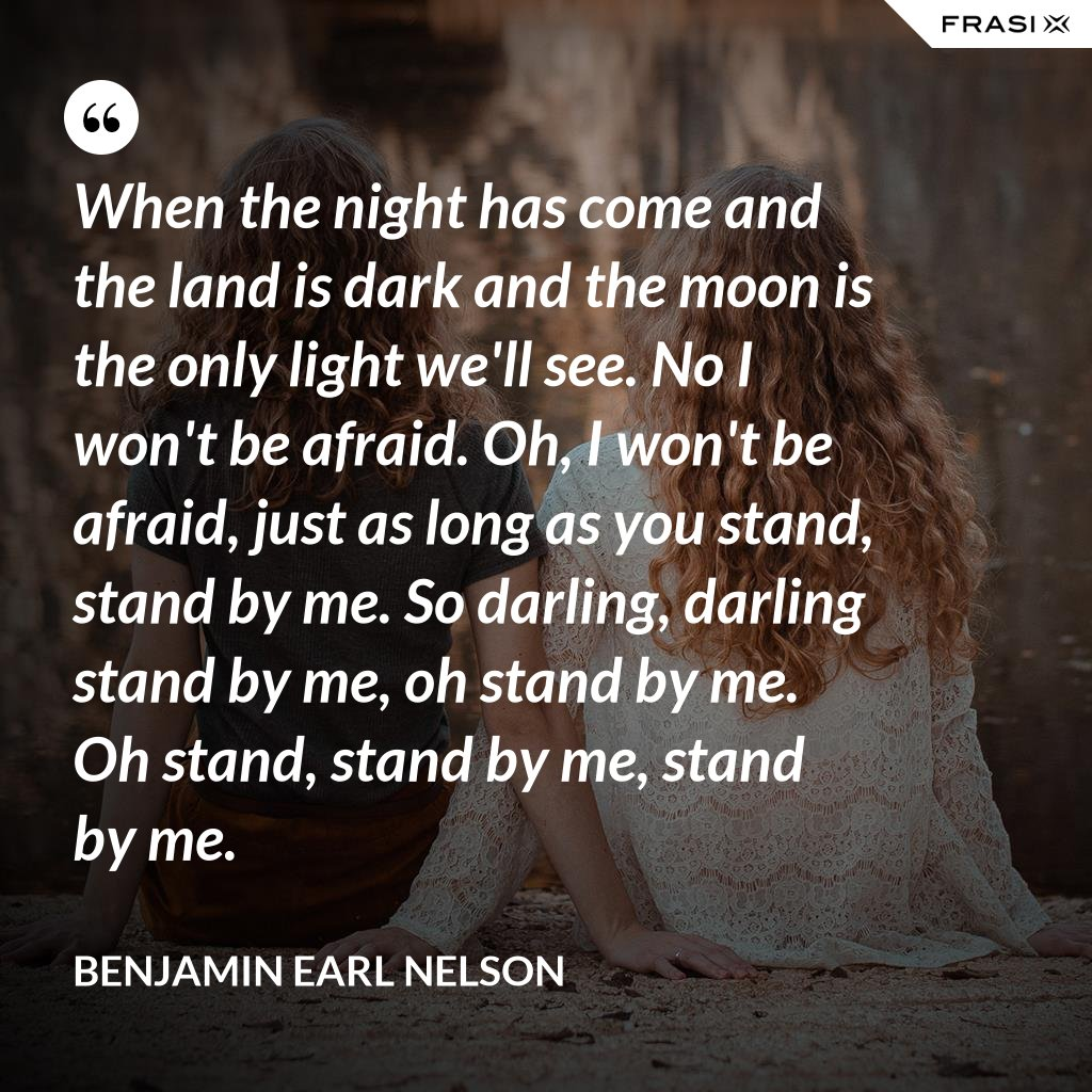 When the night has come and the land is dark and the moon is the only light we'll see. No I won't be afraid. Oh, I won't be afraid, just as long as you stand, stand by me. So darling, darling stand by me, oh stand by me. Oh stand, stand by me, stand by me. - Benjamin Earl Nelson