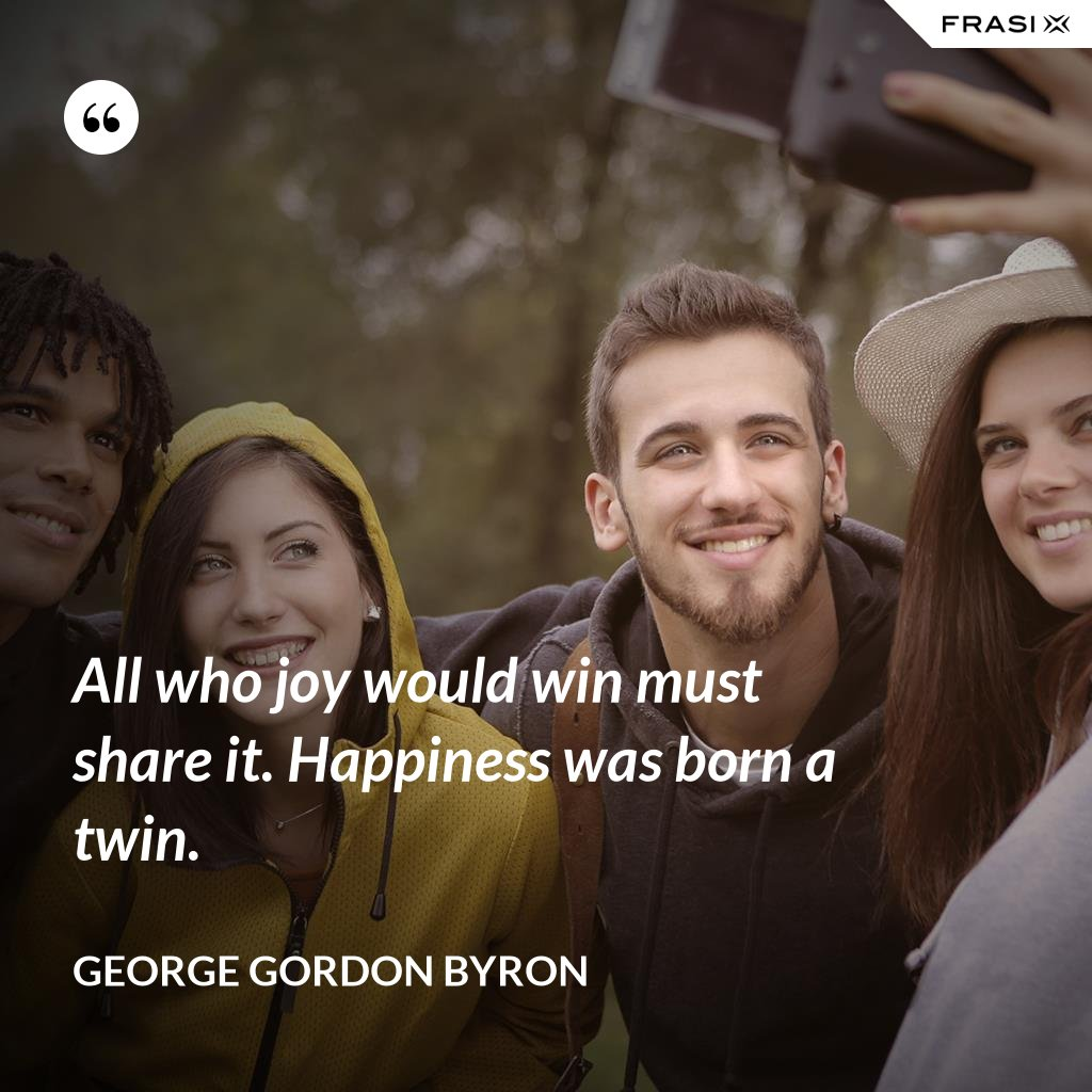 All who joy would win must share it. Happiness was born a twin. - George Gordon Byron