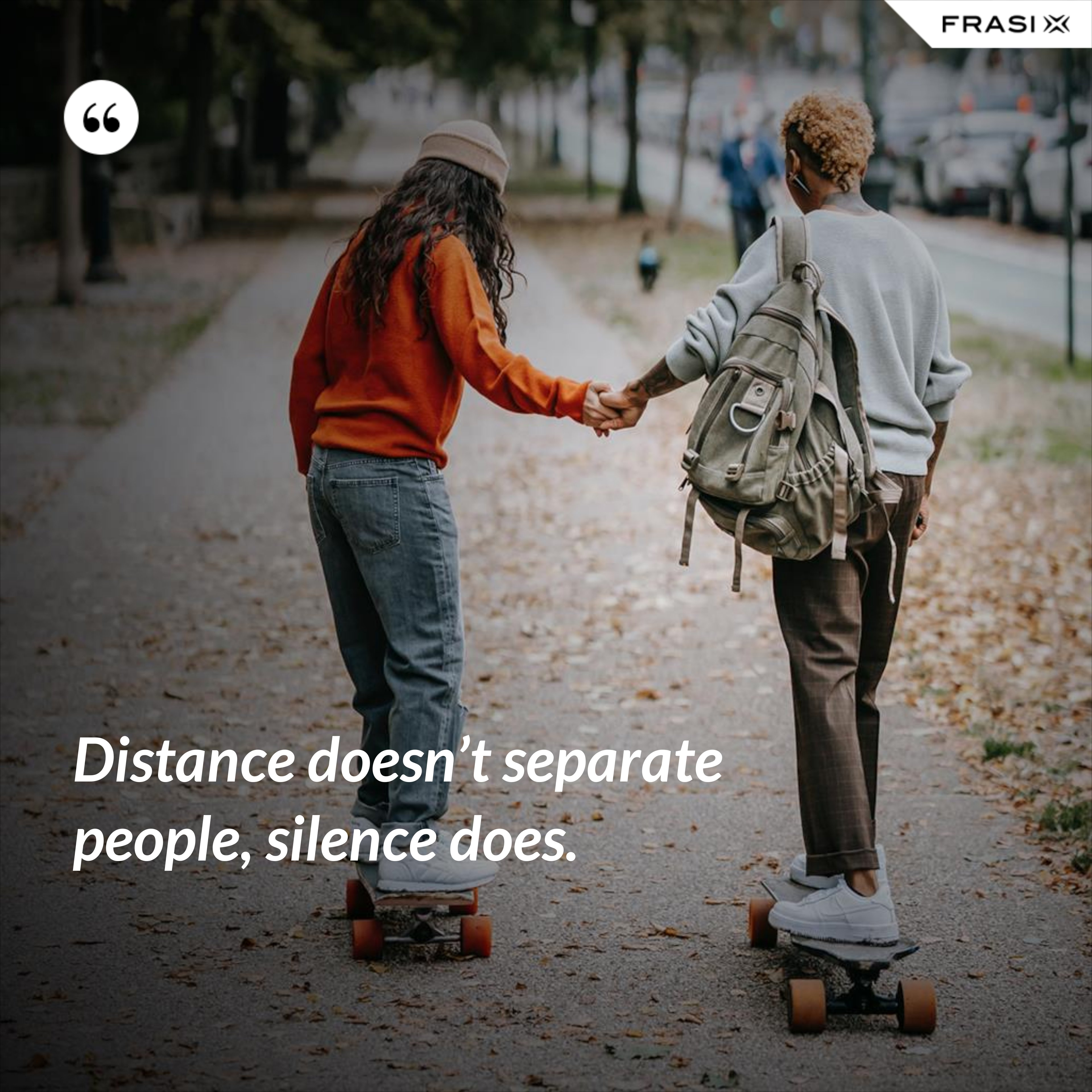 Distance doesn't separate people, silence does. - Anonimo