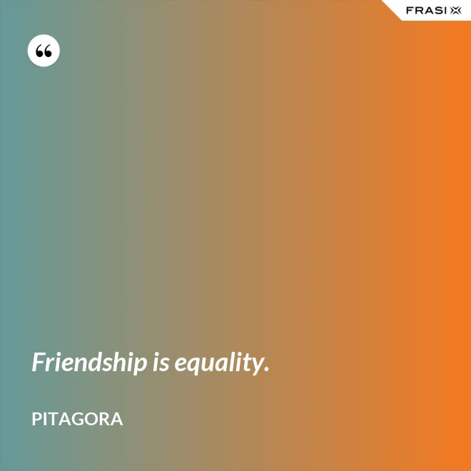 Friendship is equality. - Pitagora