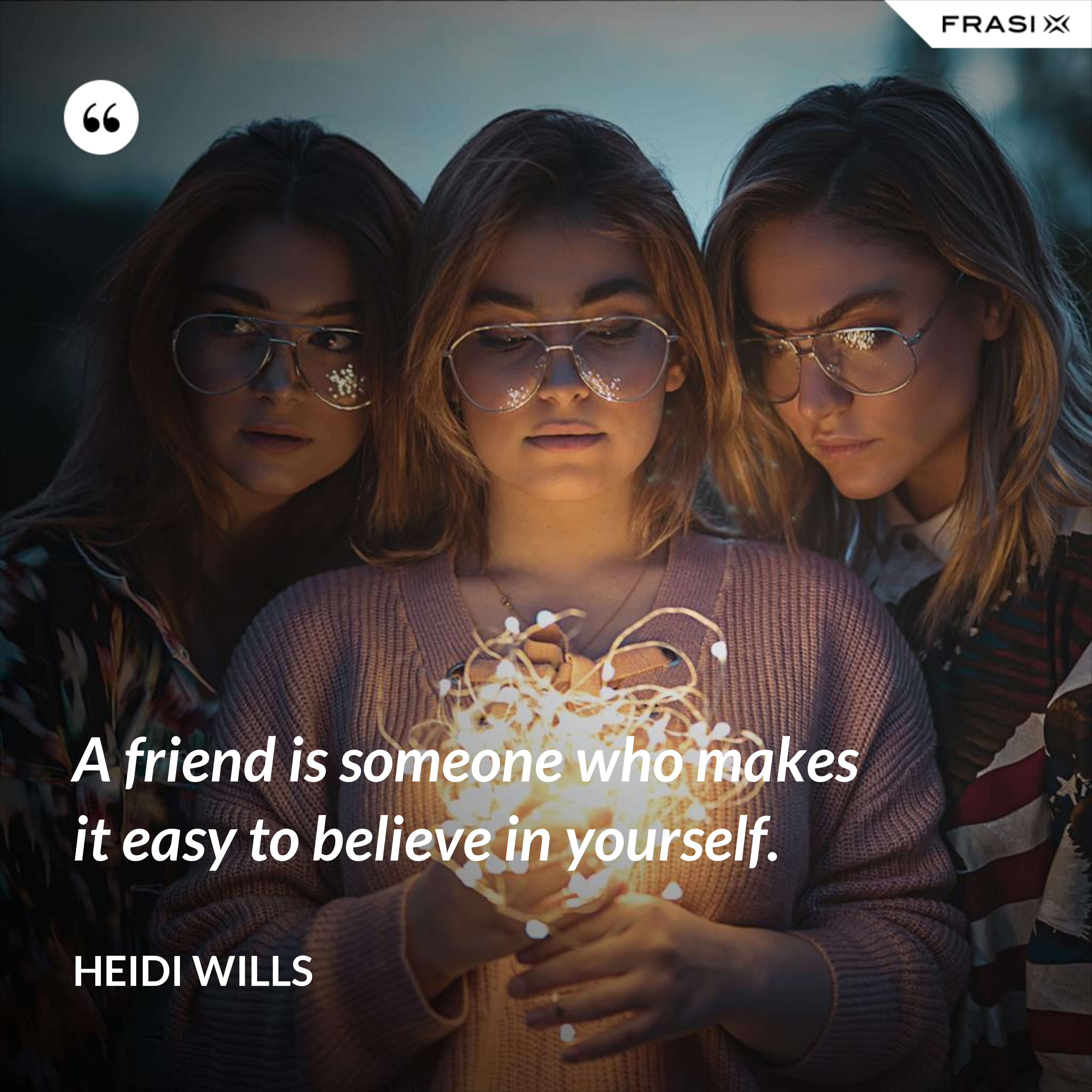 A friend is someone who makes it easy to believe in yourself. - Heidi Wills