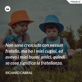 Non sono cresciuto con nessun fratello, ma ho i miei cugini, ed avevo i miei buoni amici, quindi so cosa significa la fratellanza. - Richard Cabral