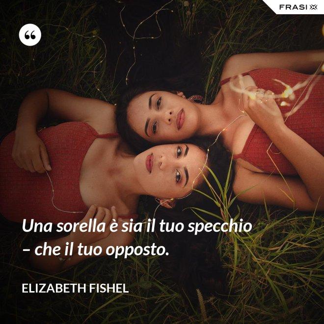 Una sorella è sia il tuo specchio – che il tuo opposto. - Elizabeth Fishel