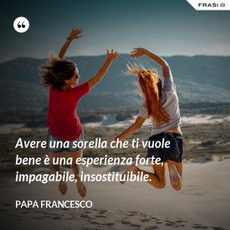 Avere una sorella che ti vuole bene è una esperienza forte, impagabile, insostituibile. - Papa Francesco
