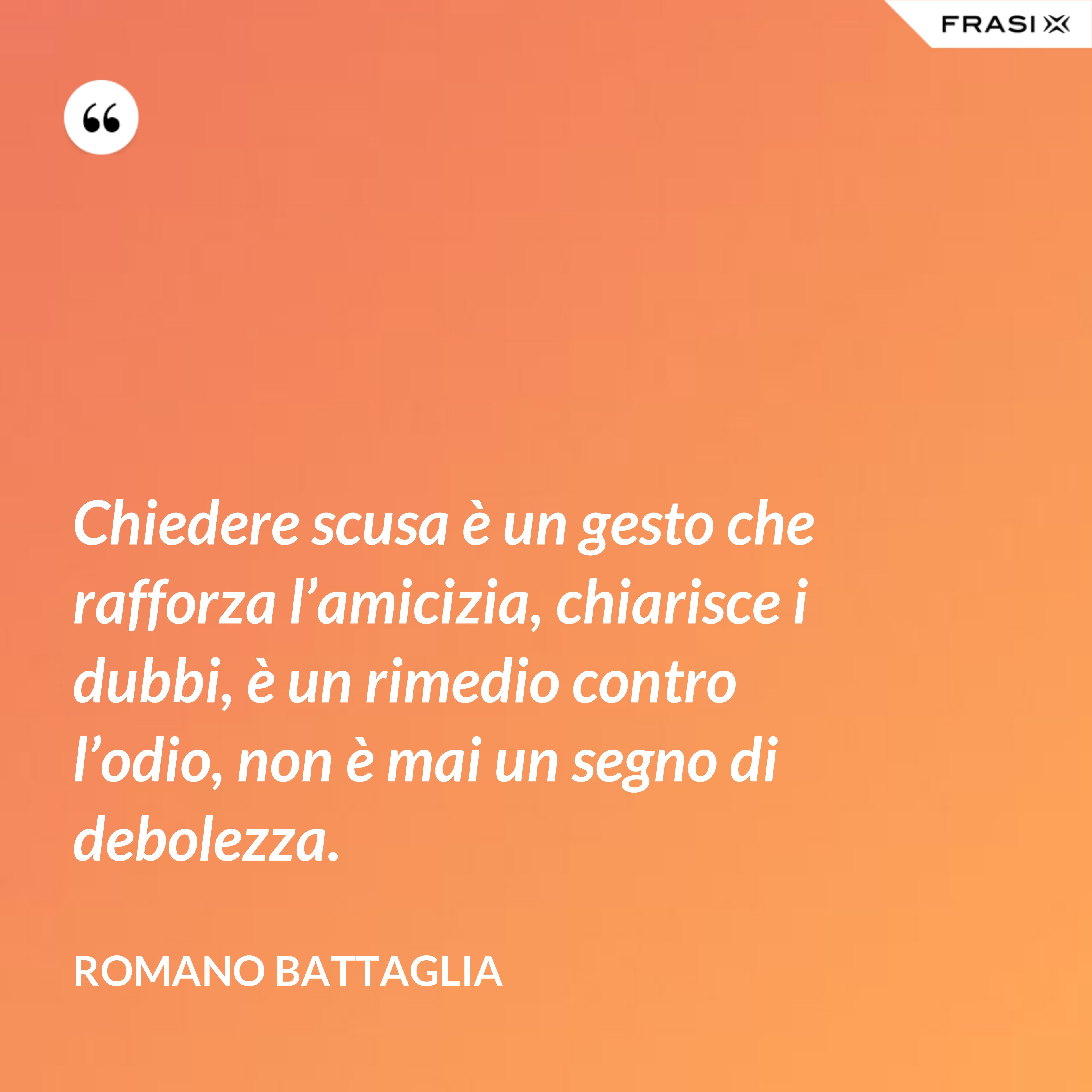 Chiedere scusa è un gesto che rafforza l'amicizia, chiarisce i dubbi, è un rimedio contro l'odio, non è mai un segno di debolezza. - Romano Battaglia