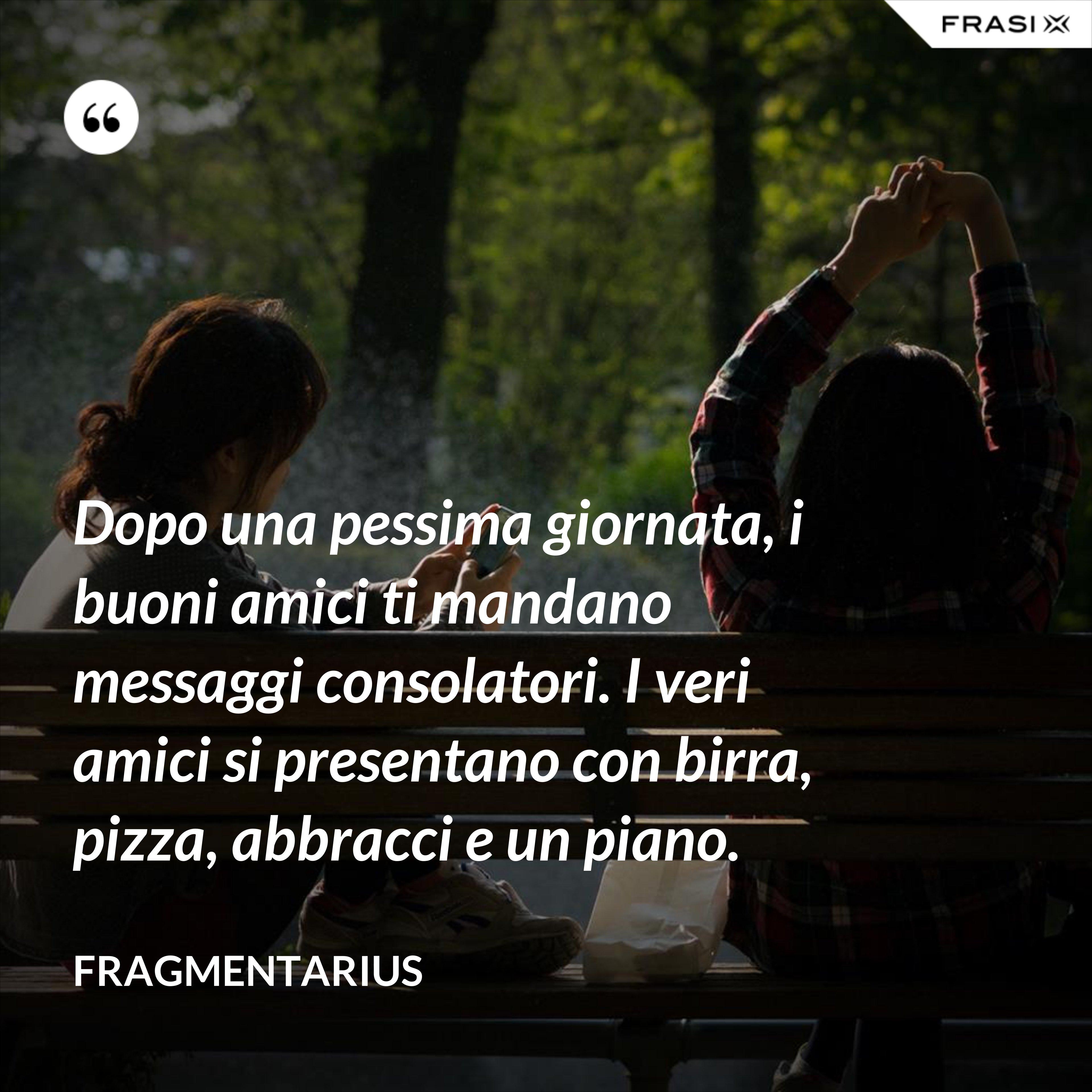 Dopo una pessima giornata, i buoni amici ti mandano messaggi consolatori. I veri amici si presentano con birra, pizza, abbracci e un piano. - Fragmentarius