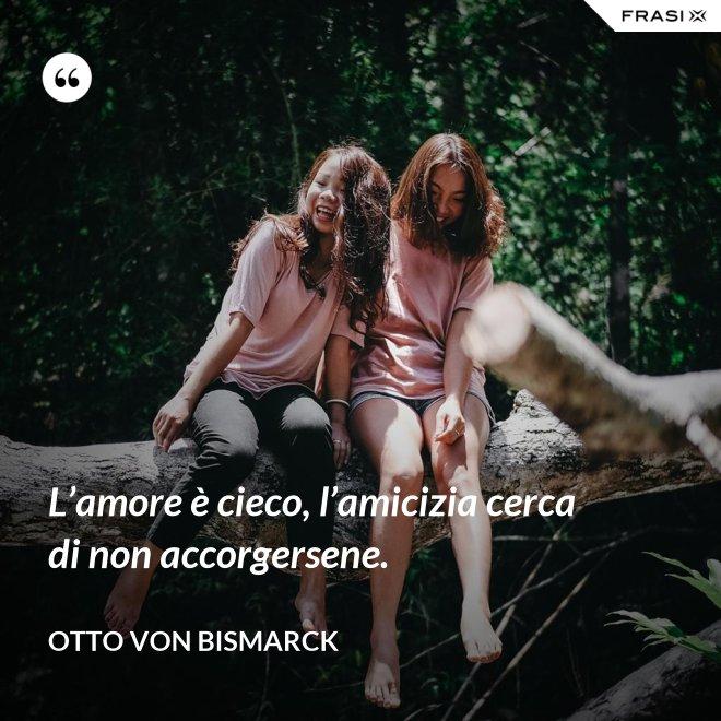L'amore è cieco, l'amicizia cerca di non accorgersene. - Otto von Bismarck