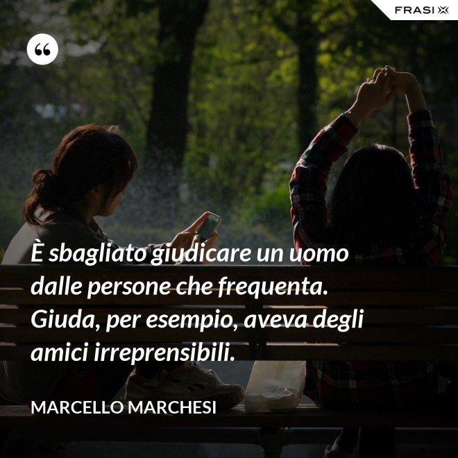 È sbagliato giudicare un uomo dalle persone che frequenta. Giuda, per esempio, aveva degli amici irreprensibili. - Marcello Marchesi