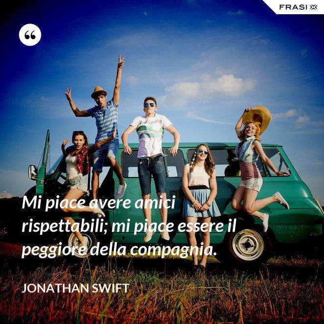 Mi piace avere amici rispettabili; mi piace essere il peggiore della compagnia. - Jonathan Swift