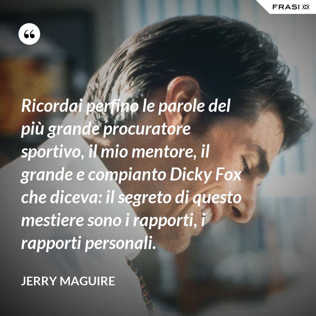 Ricordai perfino le parole del più grande procuratore sportivo, il mio mentore, il grande e compianto Dicky Fox che diceva: il segreto di questo mestiere sono i rapporti, i rapporti personali. - Jerry Maguire