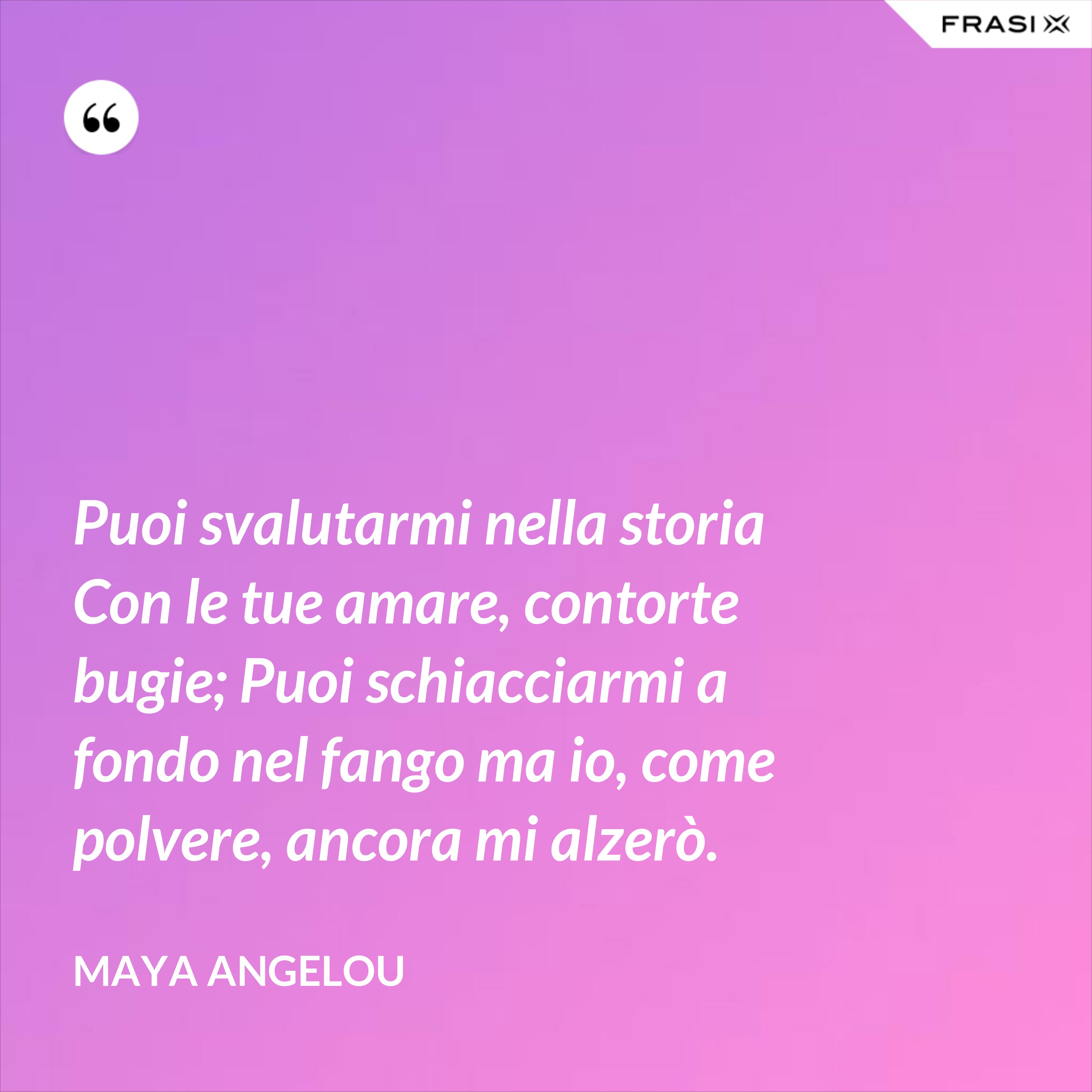 Puoi svalutarmi nella storia Con le tue amare, contorte bugie; Puoi schiacciarmi a fondo nel fango ma io, come polvere, ancora mi alzerò. - Maya Angelou