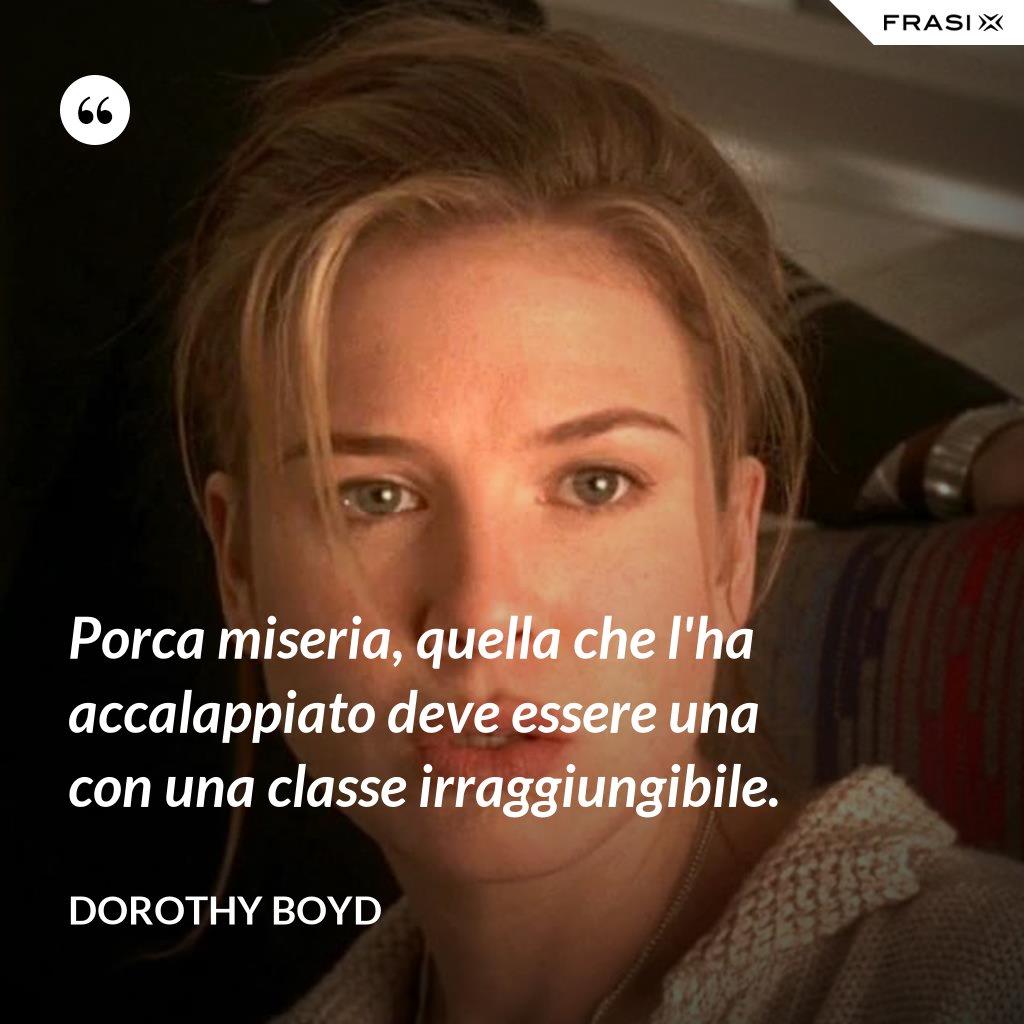 Porca miseria, quella che l'ha accalappiato deve essere una con una classe irraggiungibile. - Dorothy Boyd