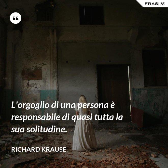L'orgoglio di una persona è responsabile di quasi tutta la sua solitudine. - Richard Krause
