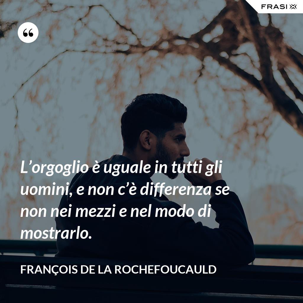 L'orgoglio è uguale in tutti gli uomini, e non c'è differenza se non nei mezzi e nel modo di mostrarlo. - François de La Rochefoucauld