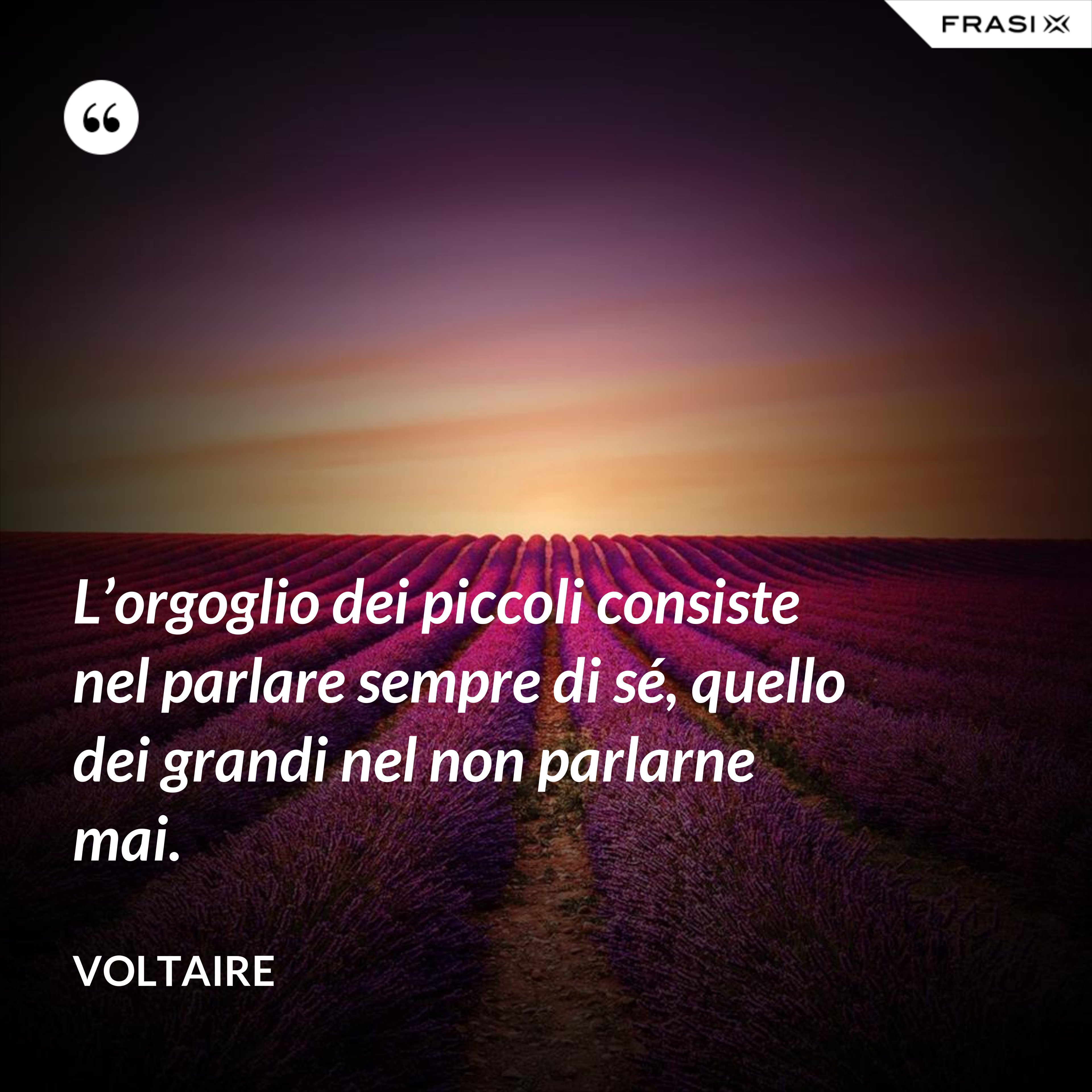 L'orgoglio dei piccoli consiste nel parlare sempre di sé, quello dei grandi nel non parlarne mai. - Voltaire