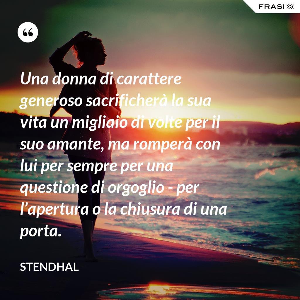 Una donna di carattere generoso sacrificherà la sua vita un migliaio di volte per il suo amante, ma romperà con lui per sempre per una questione di orgoglio - per l'apertura o la chiusura di una porta. - Stendhal