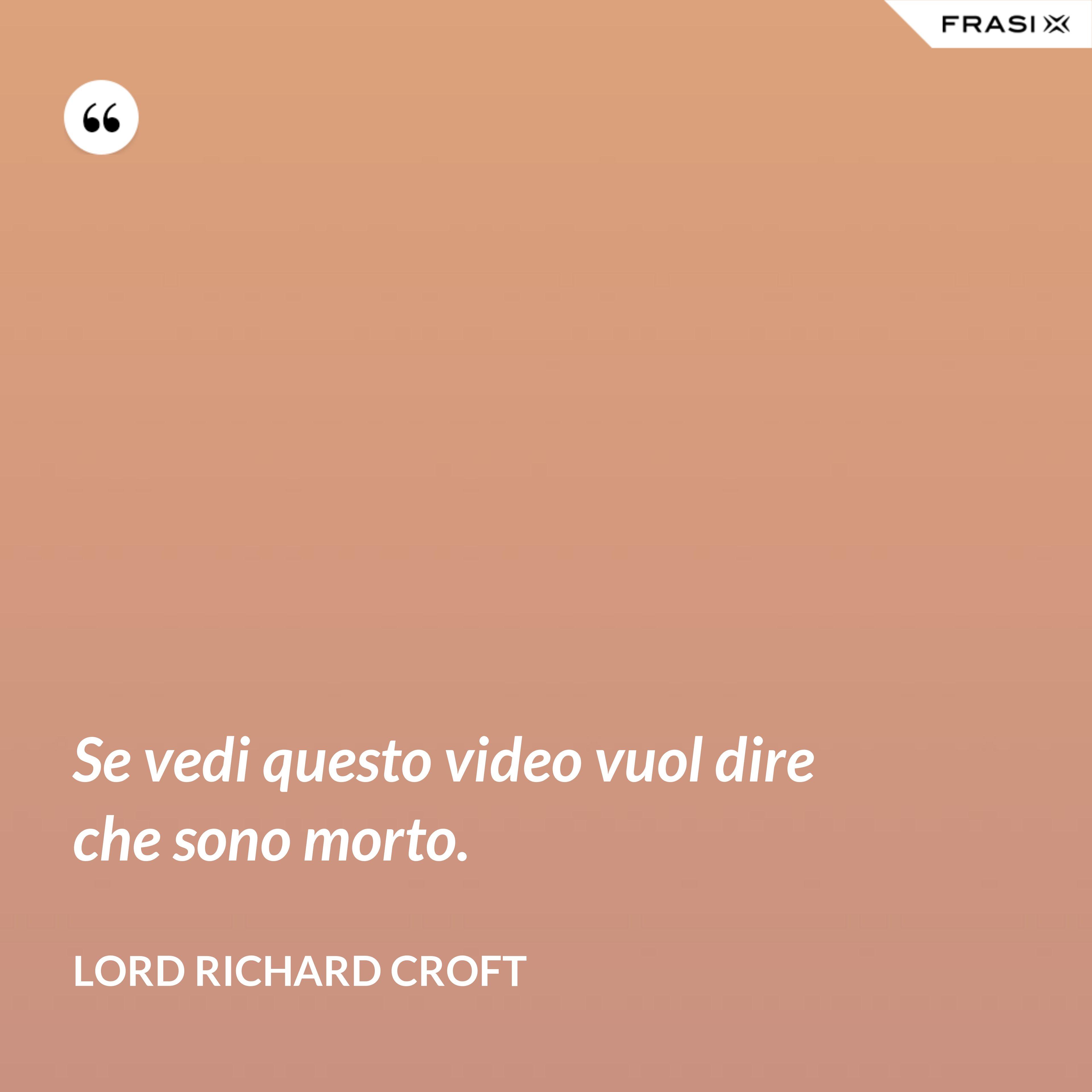 Se vedi questo video vuol dire che sono morto. - Lord Richard Croft