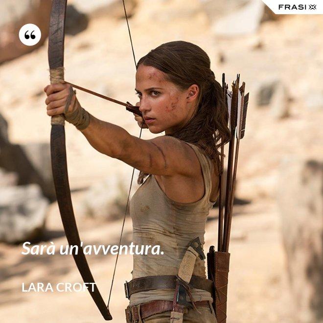 Sarà un'avventura. - Lara Croft