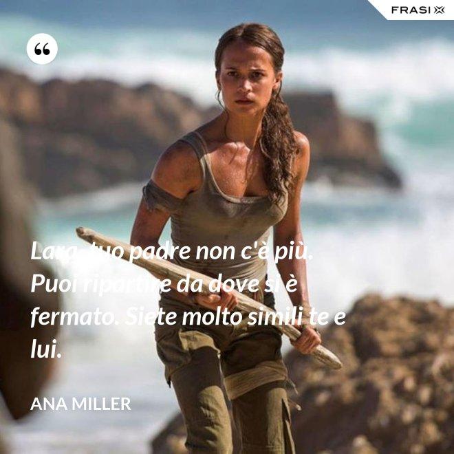 Lara, tuo padre non c'è più. Puoi ripartire da dove si è fermato. Siete molto simili te e lui. - Ana Miller