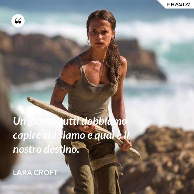 Un giorno tutti dobbiamo capire chi siamo e qual è il nostro destino. - Lara Croft